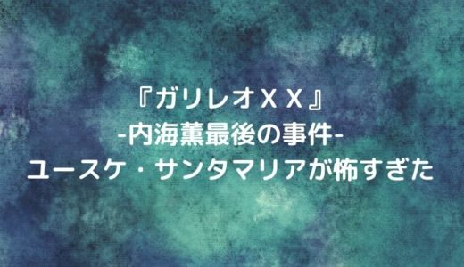 『ガリレオXX内海薫最後の事件』ネタバレ/ユースケ・サンタマリアが怖すぎた|無料動画を観る方法