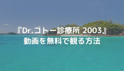 ドラマ『Dr.コトー診療所 2003』動画を無料で観る方法|最終回 コトーの結末は?/あらすじ&みどころ