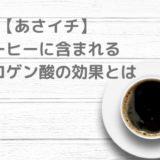 【あさイチ】 コーヒーに含まれる クロロゲン酸の効果とは