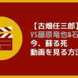 【古畑任三郎VS藤原竜也&石坂浩二】動画を見る方法|今、蘇る死