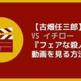 【古畑任三郎】 VS イチロー 『フェアな殺人者』 動画を見る方法